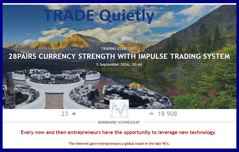 THE TRADING SYSTEM YOU MUST KNOW.  -------------------------------------------------  !!! 18900 views until now !!!  A MUST READ  ----------------------------------------------  28PAIRS CURRENCY STRENGTH WITH IMPULSE TRADING SYSTEM  Serious traders know that currency strength trading is the most lucrative form of trading because of the choice of pairs combined with strength and weakness.  I published for free my special Double-GAP Currency Strength Theory. Read and study my posts in forum and blogs with hundreds of trade examples and then practice. With our trading system will have you the best chances to become a profitable trader.  Original: https://www.mql5.com/en/blogs/post/679077