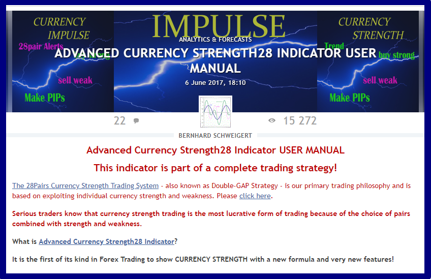 Advanced Currency Strength28 Indicator USER MANUAL  !!! 15200+ views until now !!!  ==============================================================  The blog will be updated continuously and cover all frequestly asked questions and how to use the indicator input parameters.  So check it out from time to time.  ACS28 user manual: https://www.mql5.com/en/blogs/post/697384  --------------------------------------------------------------  A complete trading strategy! Start to make profits now!  Get the indicator now with 30% discount here: https://www.mql5.com/en/market/product/13948
