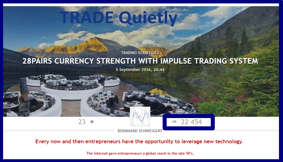 THE TRADING SYSTEM YOU MUST KNOW.  -------------------------------------------------  !!! 22400 views until now !!!  A MUST READ  ----------------------------------------------  28PAIRS CURRENCY STRENGTH WITH IMPULSE TRADING SYSTEM  Serious traders know that currency strength trading is the most lucrative form of trading because of the choice of pairs combined with strength and weakness.  I published for free my special Double-GAP Currency Strength Theory. Read and study my posts in forum and blogs with hundreds of trade examples and then practice. With our trading system will have you the best chances to become a profitable trader.  . A complete trading strategy!  ========SINCE 2016========  Start to make profits now!  . CLICK HERE TO START: https://www.mql5.com/en/blogs/post/679077