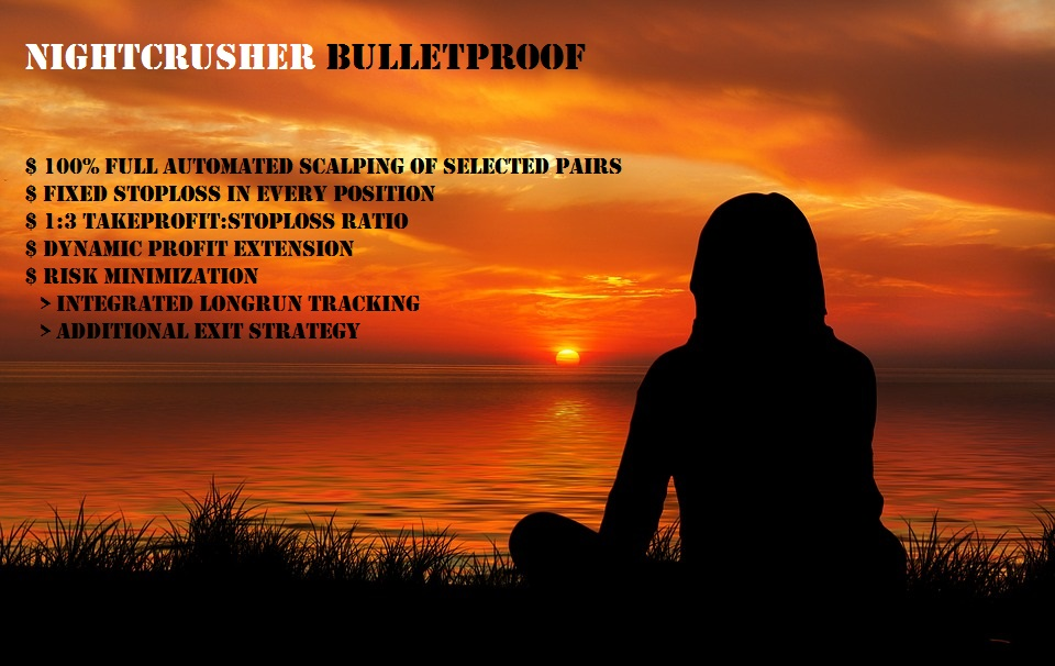 NIGHTCRUSHER BULLETPROOF  Scalping 10 selected Pairs  100% full automated  high profitable  flexible - dynamic take profit extension  longrun tracking for take profit adjustment -> minimize risks  Fixed Stoploss in every position  from 1:3 TakeProfit:StopLoss Ratio  we dont use dangerous martingale or grid strategies  all account types will bemonitored permanentlyand will be stopped during high news events or decissions to protect your money  All Positions has from 1:3 TakeProfit:StopLoss Ratio, everytime Stoploss is used  Check it out  BULLETPROOF https://www.mql5.com/en/signals/524009  Backtests  http://ea-trading.org/dl/NCBT/MT4_EURUSD_fixedSL/EURUSD_fixedSL.htm  http://ea-trading.org/dl/NCBT/MT4_GBPUSD_fixedSL/GBPUSD_fixedSL.htm  http://ea-trading.org/dl/NCBT/MT4_USDCAD_fixedSL/USDCAD_fixedSL.htm  Get your own NIGHTCRUSHER  https://www.mql5.com/en/market/product/35127