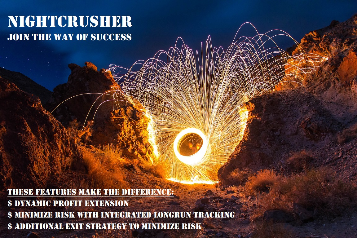 JOIN the way of SUCCESS with NIGHTCRUSHER The journey continuous, Time to jump on the money train January Profit: NIGHTCRUSHER +80% NIGTHCRUHSER continuous +19%  NIGHTCRUSHER MT5 +60% PAMM +30% BULLETPROOF +21% choose best matching signal type for you NIGHTCRUSHER https://www.mql5.com/en/signals/521229 NIGHTCRUSHER continuous https://www.mql5.com/en/signals/503221  NIGHTCRUSHER PAMM https://alpari.com/en/investor/pamm/431716/  NIGHTCRUSHER MT 5 https://www.mql5.com/en/signals/521231 BULLETPROOF https://www.mql5.com/en/signals/524009 PLEASE Read full description and Risk and Money Management Strategies  http://ea-trading.de/nightcrusher-signal/ Backtest NIGHTCRUSHER http://ea-trading.de/nightcrusher-backtest/ Get your own NIGHTCRUSHER https://www.mql5.com/en/market/product/35127