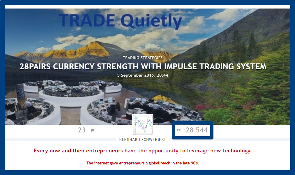 28PAIRS CURRENCY STRENGTH WITH IMPULSE TRADING SYSTEM !!! BUY STRONG <<<>>> SELL WEAK !!! Want to become a better trader? Want to learn how to trade? THE TRADING SYSTEM YOU MUST KNOW. ------------------------------------------------- !!! 29400 views until now !!! A MUST READ ------------------------------------------------- Serious traders know that currency strength trading is the most lucrative form of trading because of the choice of pairs combined with strength and weakness. I published for free my special Double-GAP Currency Strength Theory. Read and study my posts in forum and blogs with hundreds of trade examples and then practice. With our trading system will have you the best chances to become a profitable trader. ________________A complete trading strategy!________________ ________________========SINCE 2016==========________________ _________________Start to make profits now!_________________ CLICK HERE TO START: https://www.mql5.com/en/blogs/post/679077