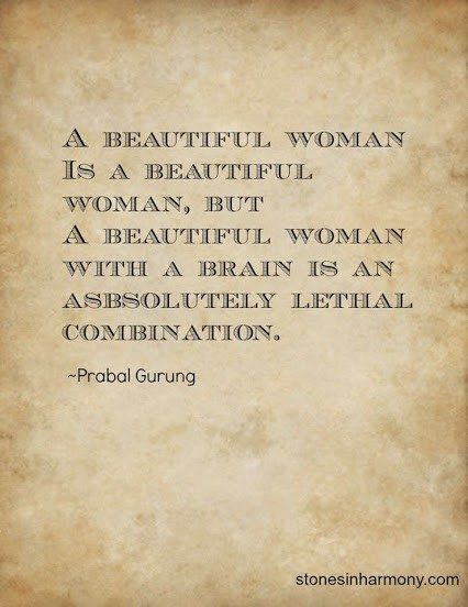 A beautiful woman is a beautiful woman, but a beautiful woman with a brain is an absolutely lethal combination. ~Prabal Gurung