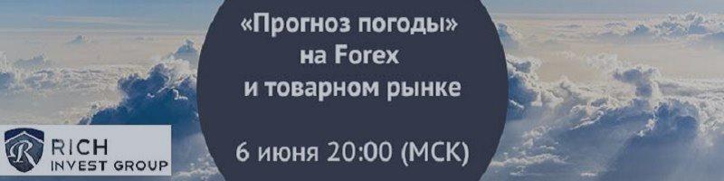Вебинар «Прогноз погоды» на Forex и товарном рынке» 6 июня 20.00 Мск