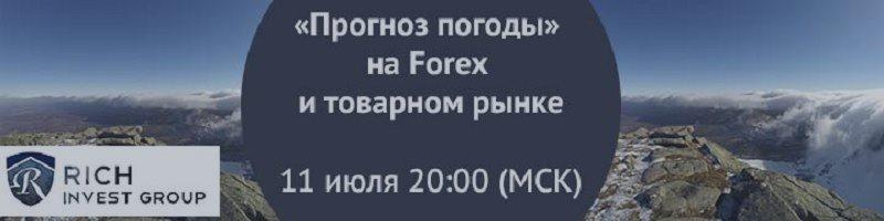 Вебинар «Прогноз погоды» на Forex и товарном рынке» 11 июля 20.00 мск