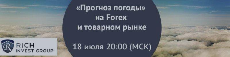 Вебинар «Прогноз погоды» на Forex и товарном рынке» 18 июля 20.00 Мск