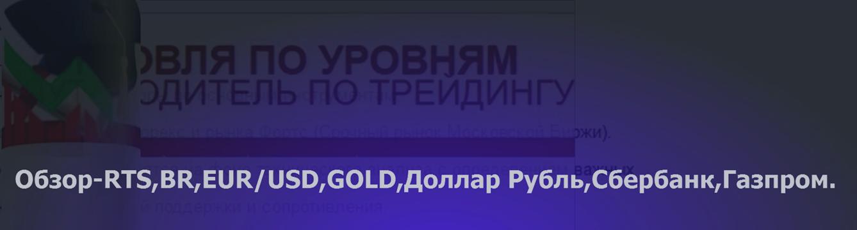 Обзор-14.12.17 RTS,BR,EUR/USD,GOLD,Доллар Рубль,Сбербанк,Газпром.