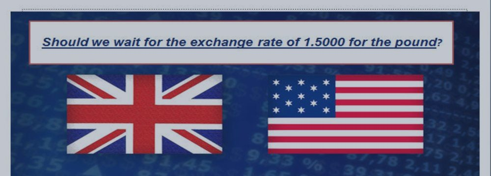 Should we wait for the exchange  rate of 1.5000 for the british pound ?